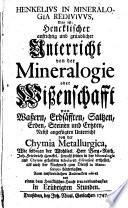 Henkelius In Mineralogia Redivivus, Das ist; Hencklischer aufrichtig und gründlicher Unterricht von der Mineralogie oder Wißenschafft von Waßern, Erdsäfften, Saltzen, Erden Steinen und Ertzten (etc.)