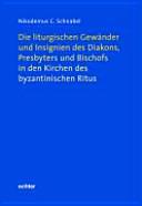 Die liturgischen Gewänder und Insignien des Diakons, Presbyters und Bischofs in den Kirchen des byzantinischen Ritus