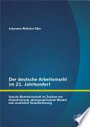 Der deutsche Arbeitsmarkt im 21. Jahrhundert: Soziale Marktwirtschaft im Zeichen von Globalisierung, demographischem Wandel und staatlicher Grundsicherung