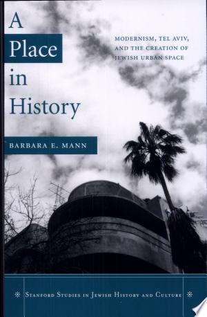 A Place in History: Modernism, Tel Aviv, and the Creation of Jewish Urban Space - ISBN:9780804750196