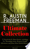 R  AUSTIN FREEMAN Ultimate Collection  27 Novels   60  Short Stories  including Dr  Thorndyke Series  Romney Pringle Adventures and Many More British Mysteries  Illustrated