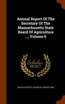 Annual Report of the Secretary of the Massachusetts State Board of Agriculture       Volume 6