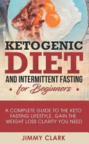 Ketogenic Diet And Intermittent Fasting For Beginners A Complete Guide To The Keto Fasting Lifestyle Gain The Weight Loss Clarity You Need