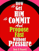 How To Get Him To Commit And Propose Fast Without Pressure