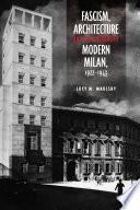 Fascism  Architecture  and the Claiming of Modern Milan  1922 1943