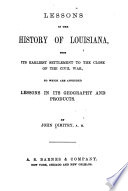 Lessons in the History of Louisiana From Its Earliest Settlement to the Close of the Civil War, to which are Appended Lessons in Its Geography and Products