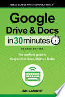 Google Drive and Docs in 30 Minutes (2nd Edition) The unofficial guide to the new Google Drive, Docs, Sheets & Slides