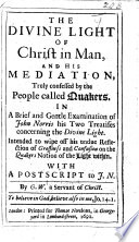 The Divine Light of Christ in Man  and His Mediation  Truly Confessed by the People Called Quakers  In a Brief and Gentle Examination of John Norris His Two Treatises Concerning the Divine Light  Etc