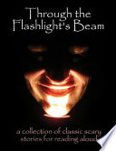 Through The Flashlight's Beam: A Collection Of Classic Scary Stories For Reading Aloud : we invite you to bring your...