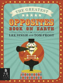 The Greatest Opposites Book On Earth : you've never seen them before! this fabulously...