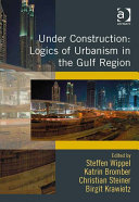 Under Construction: Logics of Urbanism in the Gulf Region