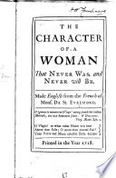 "L'Idée de la femme qui ne se trouve point. The Character of a Woman, that never was, and never will be. A translation of an essay published in St.-Évremond's ""Œuvres meslées,"" 1668. Made English, etc"