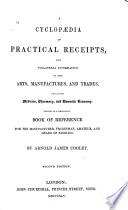 A Cyclop  dia of Practical Receipts and Collateral Information in the Arts  Manufacturers  and Trades  including medicine  pharmacy  and domestic economy     By Arnold James Cooley  Second edition