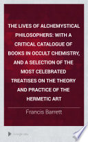 The lives of alchemystical philosophers  with a catalogue of books in occult chemistry  and a selection of treatises on the hermetic art  by F  Barrett