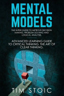 Mental Models: The Super Guide to Improve Decision Making, Problem Solving and Logical Analysis. Advanced Learning Guide to Critical Thinking. The Art of Clear Thinking.
