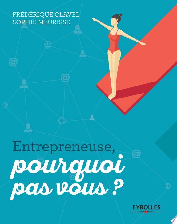 Entrepreneuse, pourquoi pas vous ? / Frédérique Clavel, Sophie Meurisse ; préface de Anne-Laure Constanza.- Paris : Eyrolles , DL 2017