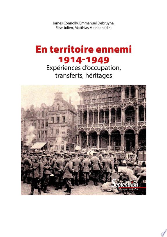 En territoire ennemi : expériences d'occupation, transferts, héritages (1914-1949) / James Connolly, Emmanuel Debruyne, Elise Julien [... et al.] (dir.).- Villeneuve d'Ascq : Presses Universitaires du Septentrion , 2018