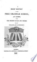 A brief history of the Free Grammar School at Leeds  With the present rules and orders for its guidance and government   By F  Wrangham