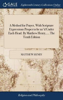 A Method for Prayer  with Scripture Expressions Proper to Be Us d Under Each Head  by Matthew Henry      the Tenth Edition
