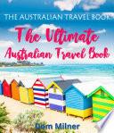 The Australian Travel Book The Ultimate Australian Travel Book book