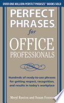 Perfect Phrases for Office Professionals  Hundreds of ready to use phrases for getting respect  recognition  and results in today   s workplace