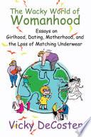 The Wacky World of Womanhood Her Humorous Personal Essays On Childhood Crises