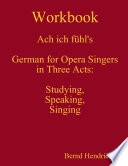 Workbook Ach ich f  hl s   German for Opera Singers in Three Acts  Studying  Speaking  Singing