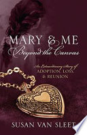 Mary & Me Beyond the Canvas An Extraordinary Story of Adoption, Loss, and Reunion