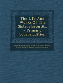 The Life and Works of the Sisters Bronte      Primary Source Edition