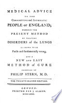 Medical Advice To The Consumptive And Asthmatic People Of England Wherein The Present Method Of Treating Disorders Of The Lungs Is Shewn To Be Futile And Fundamentally Wrong And A New And Easy Method Of Cure Proposed The Twenty Second Edition