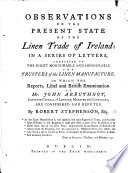 Observations Upon The Present State Of The Linen Trade Of Ireland: In A Series Of Letters ... In Which The Reports, Libel, And British Examination Of Mr. J. Arbuthnot ... Are Considered And Refuted : ...