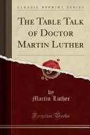 The Table Talk of Doctor Martin Luther  Classic Reprint