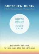 Outer Order, Inner Calm : and the happiness project gretchen rubin illuminates one...