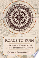 Roads to Ruin  The War for Morocco in the Sixteenth Century Book PDF