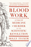 Blood Work  A Tale of Medicine and Murder in the Scientific Revolution