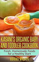 Kasani S Organic Baby And Toddler Cookbook Fresh Homemade Foods For A Healthy Start