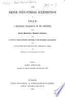 The Irish Industrial Exhibition of 1853; a Detailed Catalogue of Its Contents, with Critical Dissertations, Statistical Information, and Accounts of Manufacturing Processes in the Different Departments ... Edited by J. Sproule