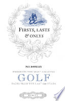 Firsts, Lasts & Onlys of Golf Presenting the most amazing golf facts from the last 500 years