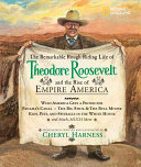 The Remarkable  Rough riding Life of Theodore Roosevelt and the Rise of Empire America