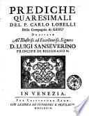 Prediche quaresimali del p  Carlo Lobelli della Compagnia di Ges   dedicate all illustris     signore D  Luigi Sanseverino
