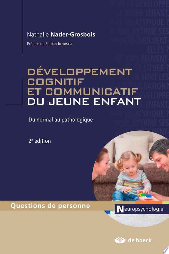 Le développement cognitif et communicatif du jeune enfant : du normal au pathologique / Nathalie Nader-Grosbois ; préface de Serban Ionescu.- Bruxelles : de Boeck , DL 2014