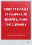 Seneca's Morals of a Happy Life, Benefits, Anger and Clemancy