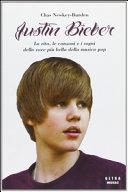 Justin Bieber. La vita, le canzoni e i sogni della voce più bella della musica pop