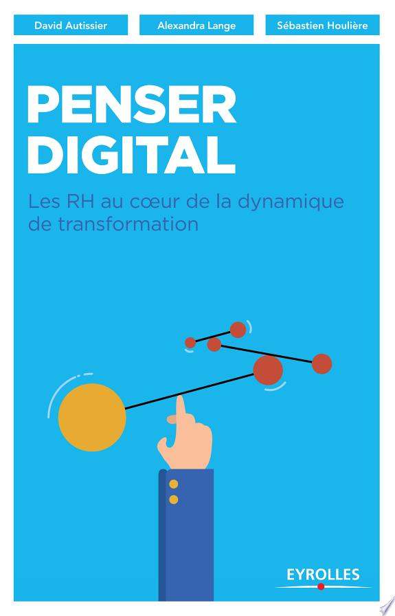 Penser digital : les RH au coeur de la dynamique de transformation / David Autissier, Alexandra Lange, Sébastien Houlière.- Paris : Eyrolles , DL 2017