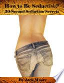 How to Be Seductive    30 Second Seduction Secrets