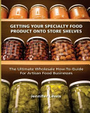 Getting Your Specialty Food Product Onto Store Shelves  The Ultimate Wholesale How To Guide for Artisan Food Companies