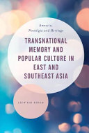 Transnational Memory and Popular Culture in East and Southeast Asia : Amnesia, Nostalgia and Heritage cover image