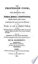 The Professed Cook  Or  the Modern Art of Cookery  Pastry  and Confectionary  Made Plain and Easy     By B  Clermont  or Rather  Translated by Him from   Menon s    Les Soupers de la Cour      The Tenth Edition  Revised and Much Enlarged