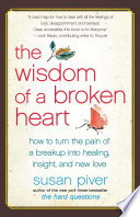The Wisdom Of A Broken Heart : heartbreak and emerging bolder, livelier, and spiritually transformed....