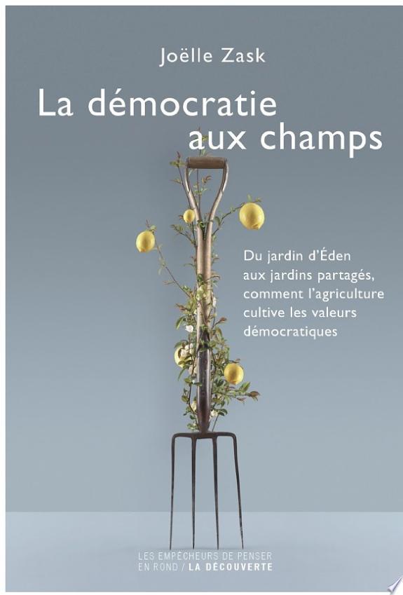 La démocratie aux champs : du jardin d'Éden aux jardins partagés, comment l'agriculture cultive les valeurs démocratiques / Joëlle Zask.- Paris : la Découverte , DL 2016, cop. 2016